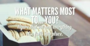 What matters most to you? When you figure that out, everything else falls into place.