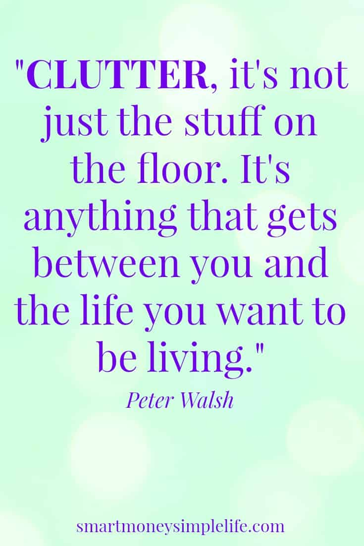 "smart money simple life Decluttering your life begins with understanding, ""Clutter isn't just the stuff on the floor. It's anything that gets between you and the life you want...""."